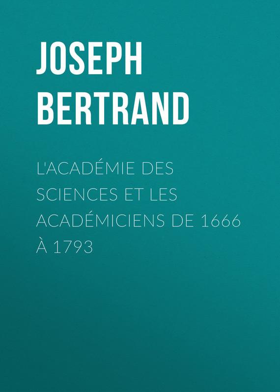 Joseph Bertrand L'Académie des sciences et les académiciens de 1666 à 1793 anglade joseph les troubadours