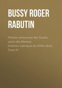 Bussy Roger de Rabutin - Histoire amoureuse des Gaules; suivie des Romans historico-satiriques du XVIIe si?cle, Tome IV