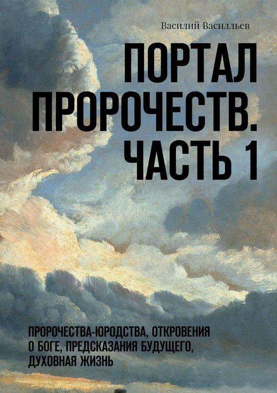 Василий Василльев - Портал Пророчеств. Часть 1. Пророчества-юродства, откровения о Боге, предсказания будущего, духовная жизнь