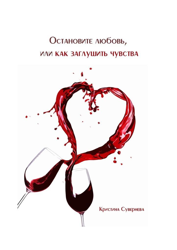 Кристина Александровна Сувернева Остановите любовь, или как заглушить чувства истори одной девушки