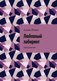 Алина Ревич - Любовный лабиринт. Продолжение