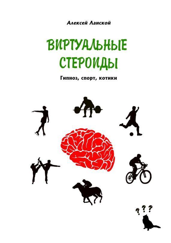 Алексей Ланской - Виртуальные стероиды. Гипноз, спорт, котики