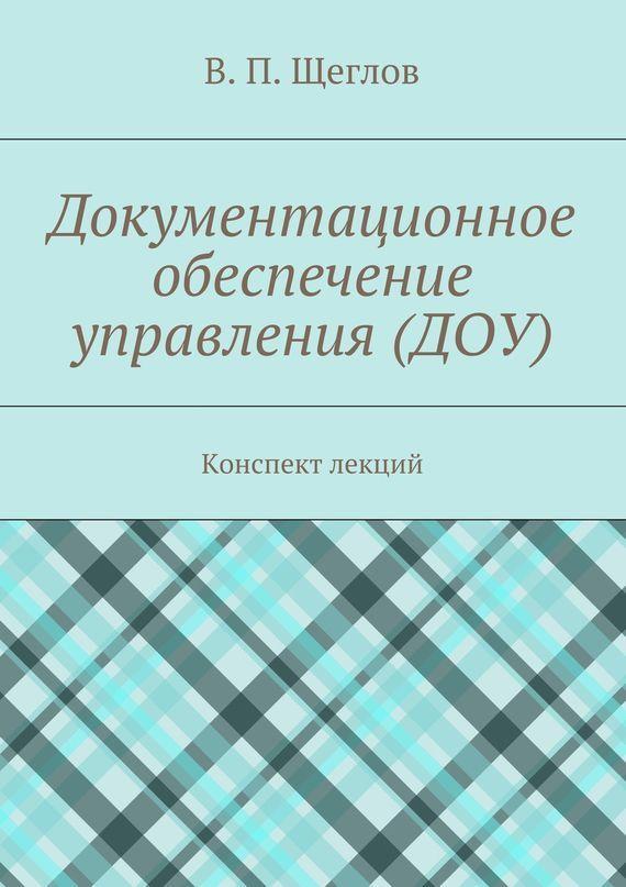 В. П. Щеглов Документационное обеспечение управления (ДОУ). Конспект лекций учебники феникс делопроизводство документационное обеспечение управления учебник