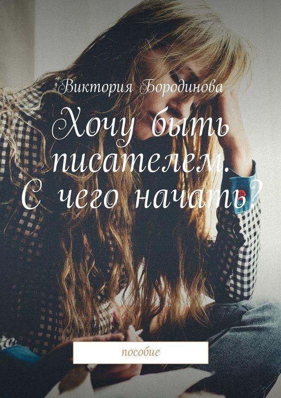 Виктория Александровна Бородинова Хочу быть писателем. Счего начать? Пособие хочу начать бизнес посуда вилари где можно