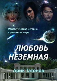 Арик Татонов - Любовь неземная. Фантастическая история в реальном мире