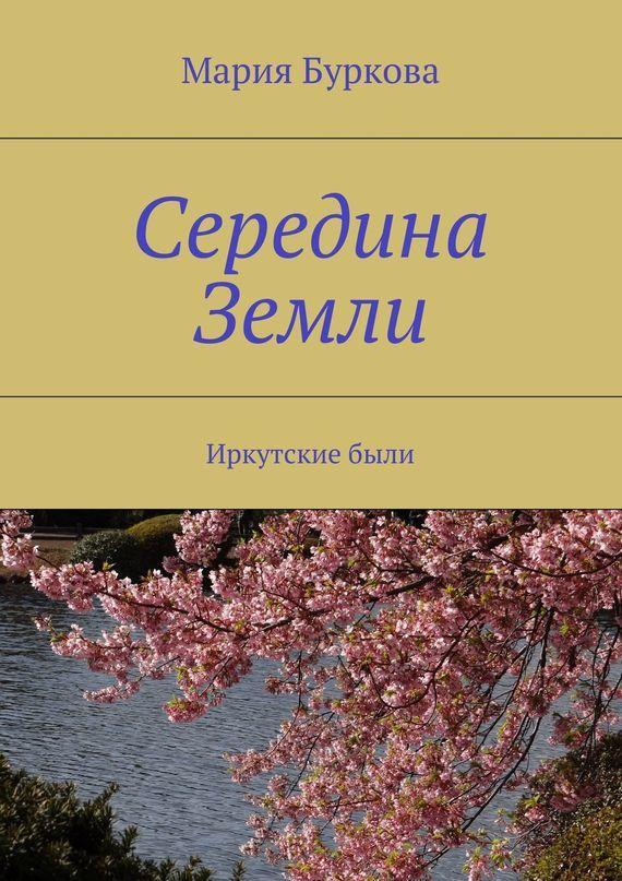 Мария Буркова - Середина Земли. Иркутскиебыли