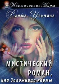 Римма Ульчина - Мистический роман, или Заложница кармы