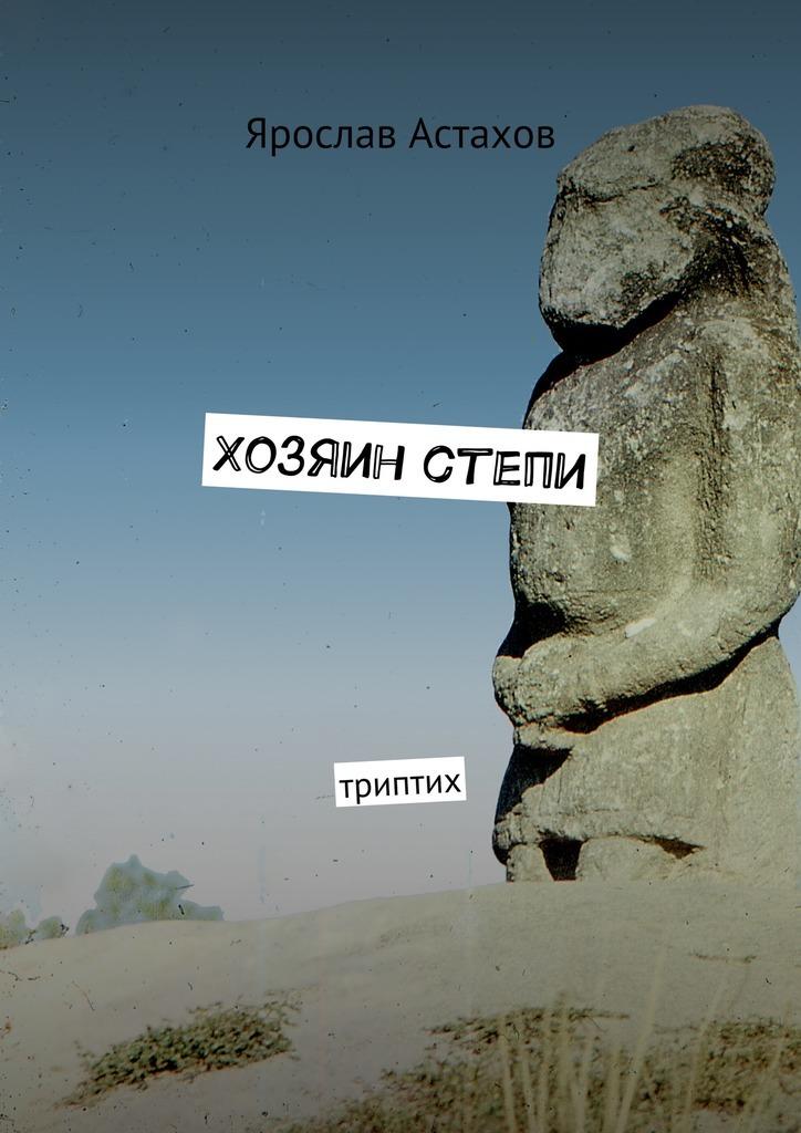 Ярослав Астахов Хозяин степи. Триптих хозяин уральской тайг