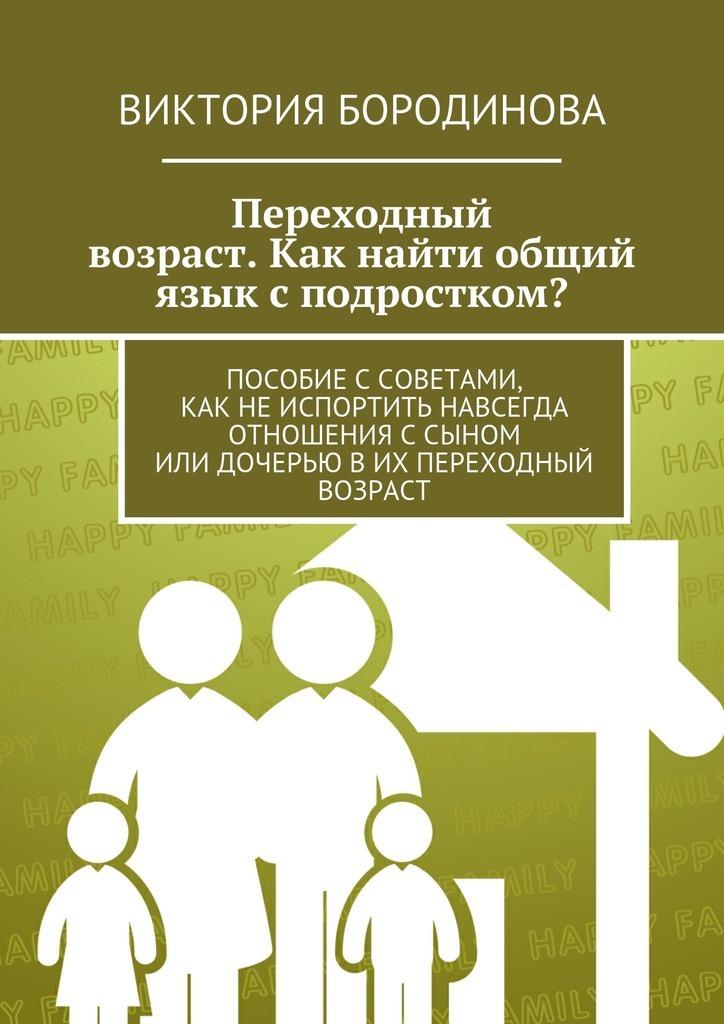 Виктория Бородинова - Переходный возраст. Как найти общий язык с подростком?
