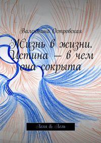 Валентина Островская - Жизнь вжизни. Истина– вчем она сокрыта. Леля &Лель