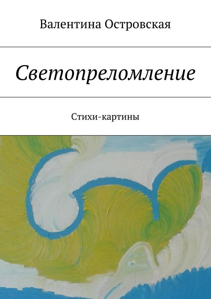 Валентина Островская Светопреломление. Стихи-картины для презентации на выставке