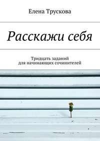 Елена Трускова - Расскажисебя. Тридцать заданий для начинающих сочинителей