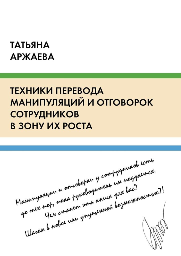 Татьяна Аржаева Техники перевода манипуляций и отговорок сотрудников в зону их роста