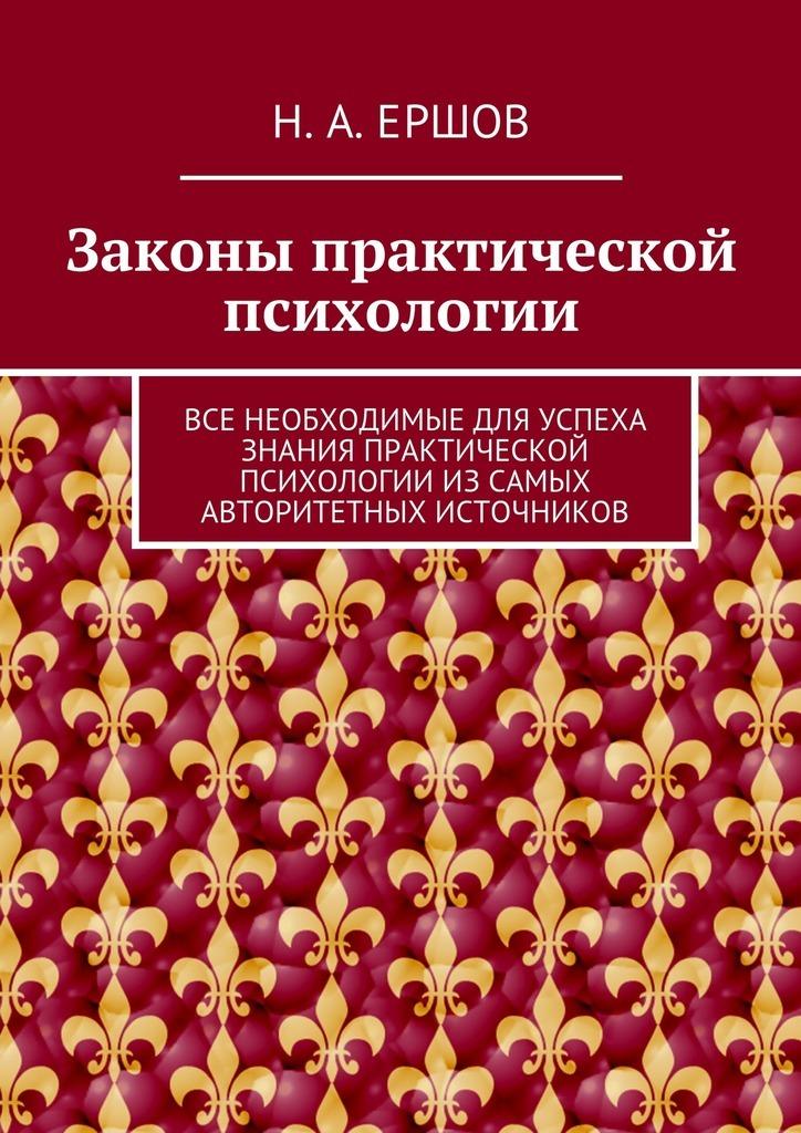 Никита Андреевич Ершов Законы практической психологии. Все необходимые для успеха знания практической психологии изсамых авторитетных источников научная литература как источник специальных знаний
