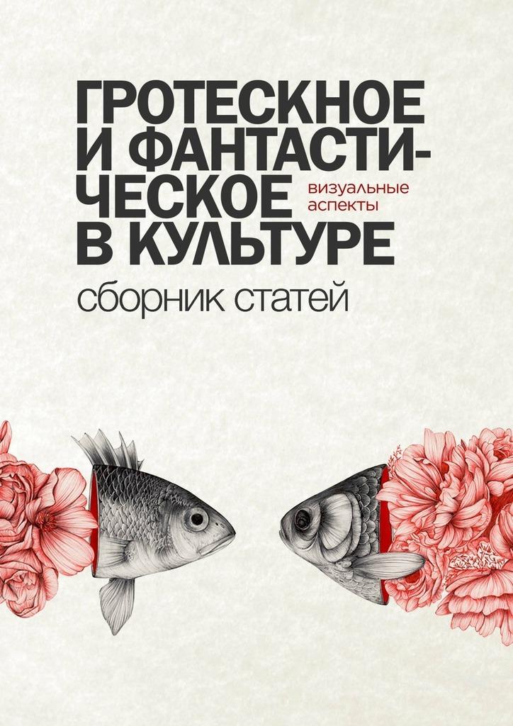 Виктория Малкина - Гротескное ифантастическое вкультуре: визуальные аспекты. Сборник статей