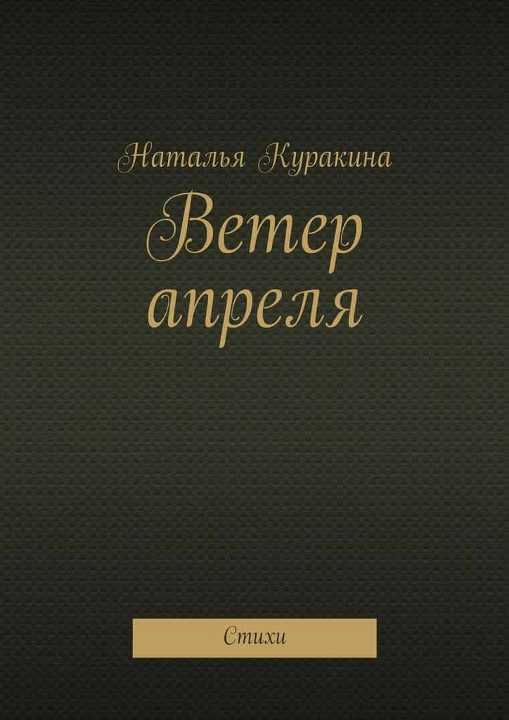 Наталья Куракина Ветер апреля. Стихи наталья патрацкая стихи конструктора том1