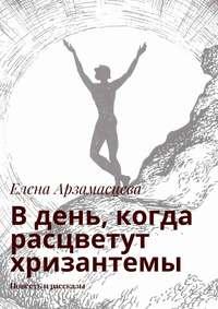 Елена Арзамасцева - Вдень, когда расцветут хризантемы. Повесть ирассказы