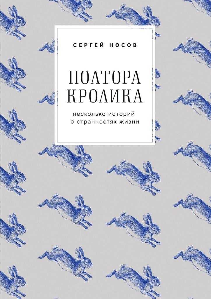 Сергей Носов Полтора кролика. Несколько историй о странностях жизни сергей носов берендей