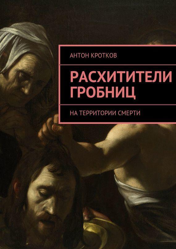 Антон Кротков - Расхитители гробниц. Натерритории смерти