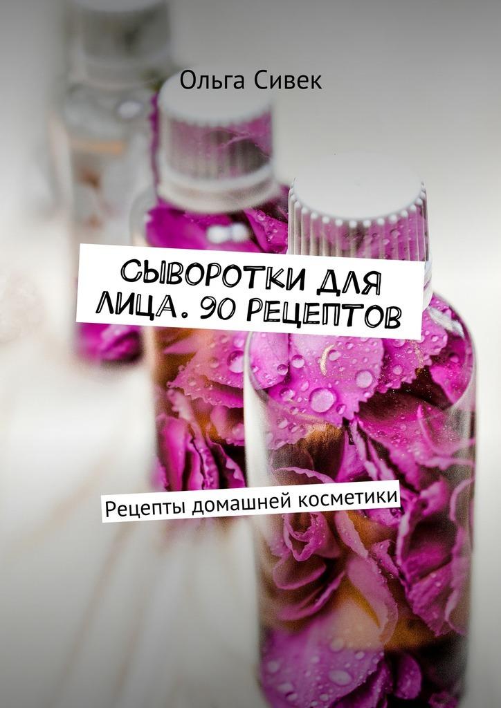 Ольга Сивек Сыворотки для лица. 90 рецептов. Рецепты домашней косметики сыворотка максилифт в украине цена
