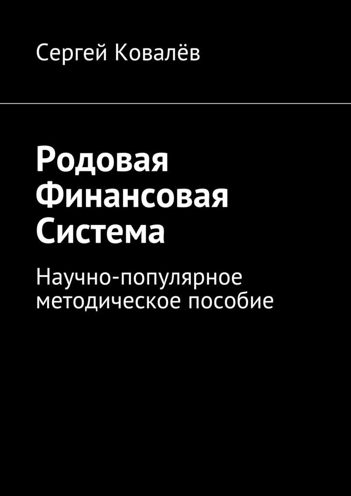 Сергей Ковалёв - Родовая финансовая система. Научно-популярное методическое пособие