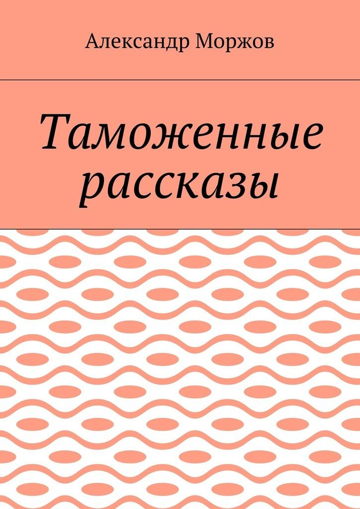 Александр Викторович Моржов Таможенные рассказы