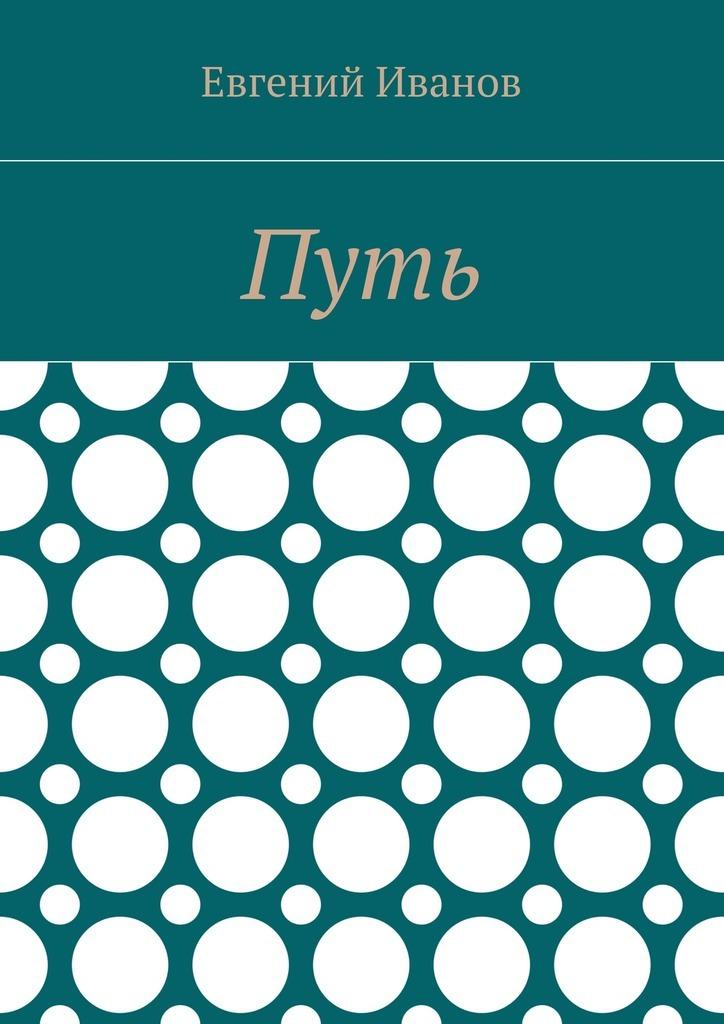 Евгений Владимирович Иванов Путь евгений иванов стихи