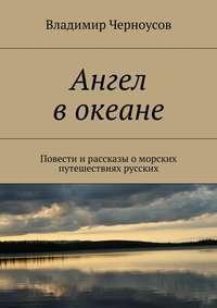 Владимир Черноусов - Ангел вокеане. Повести ирассказы оморских путешествиях русских