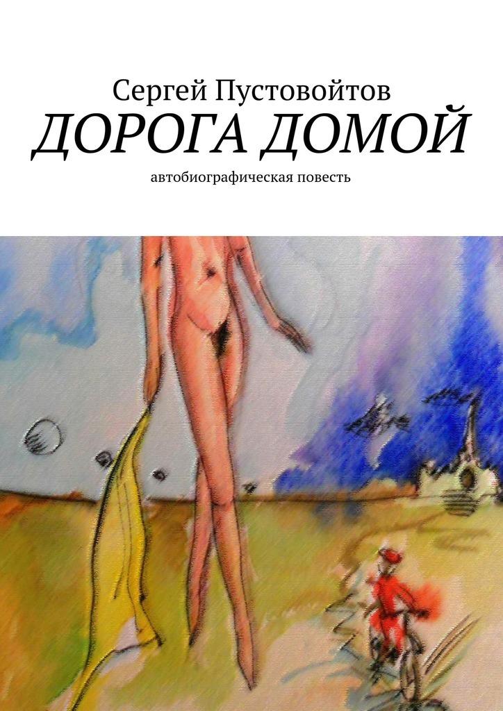 Сергей Пустовойтов Дорога домой. Автобиографическая повесть эксмо дорога домой