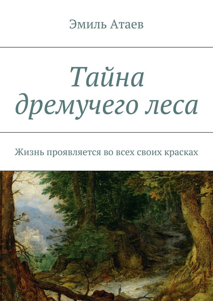 Эмиль Атаев - Тайна дремучеголеса. Жизнь проявляется вовсех своих красках