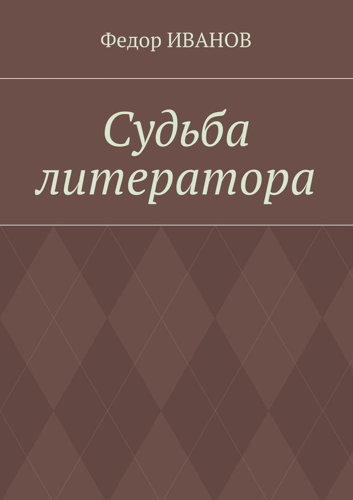 Федор Иванов Судьба литератора федор иванов судьба литератора
