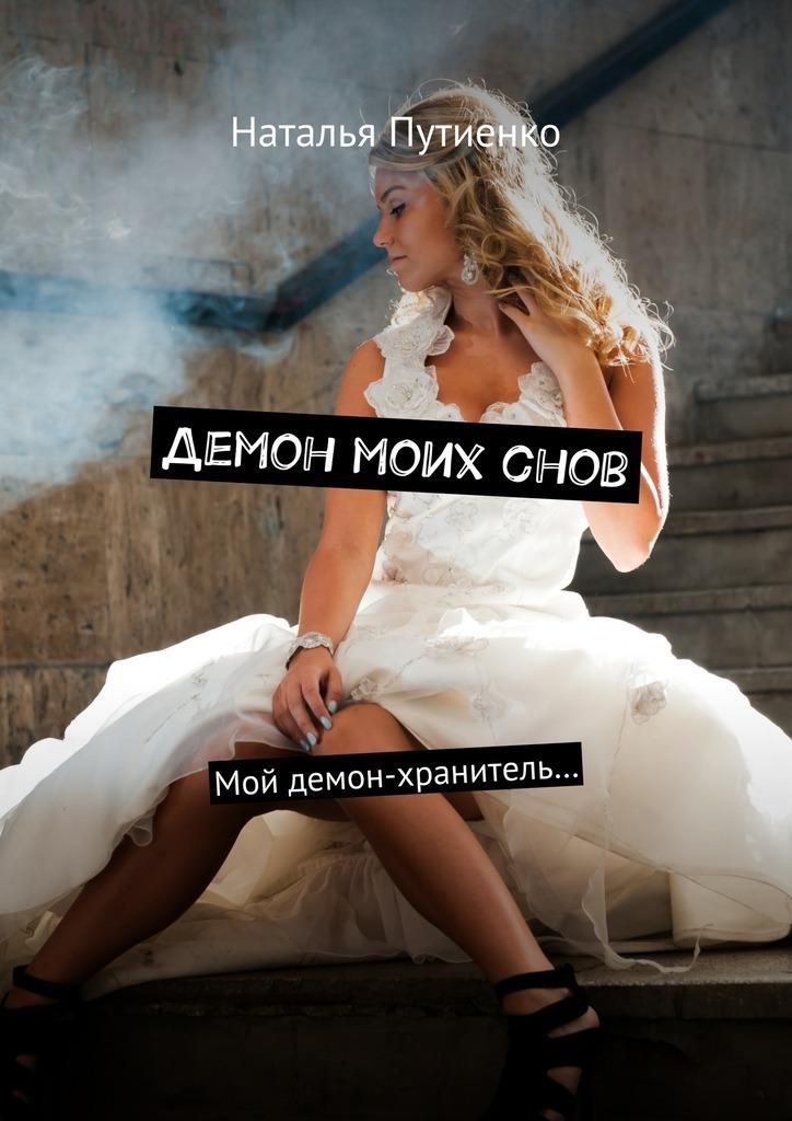 Наталья Путиенко - Демон моих снов. Мой демон-хранитель…
