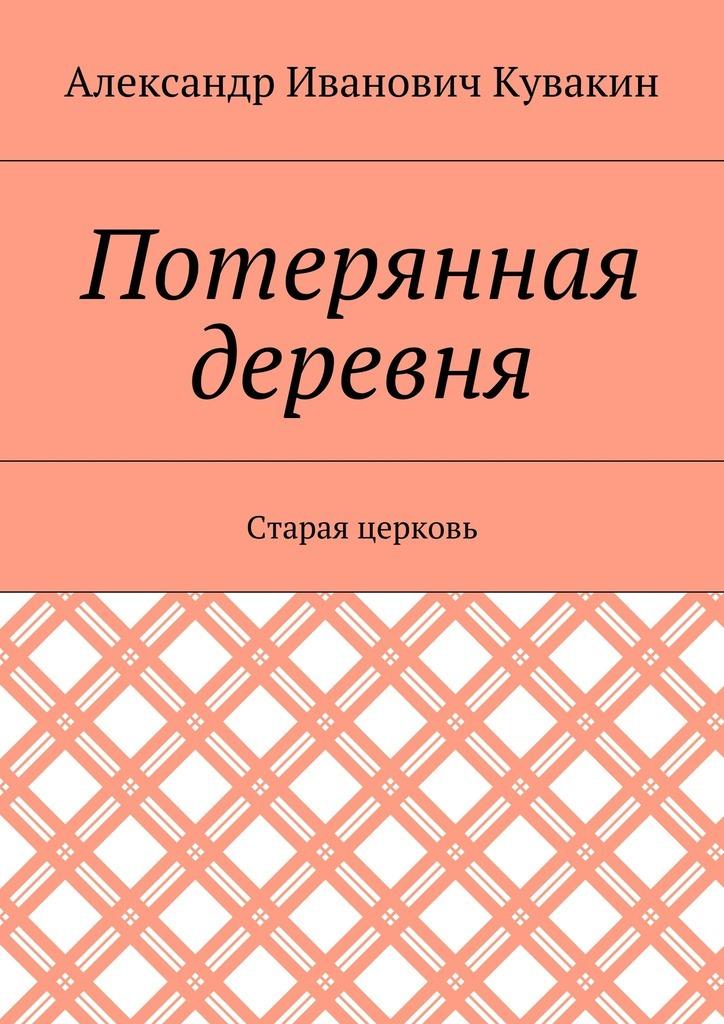 Александр Кувакин - Потерянная деревня. Старая церковь