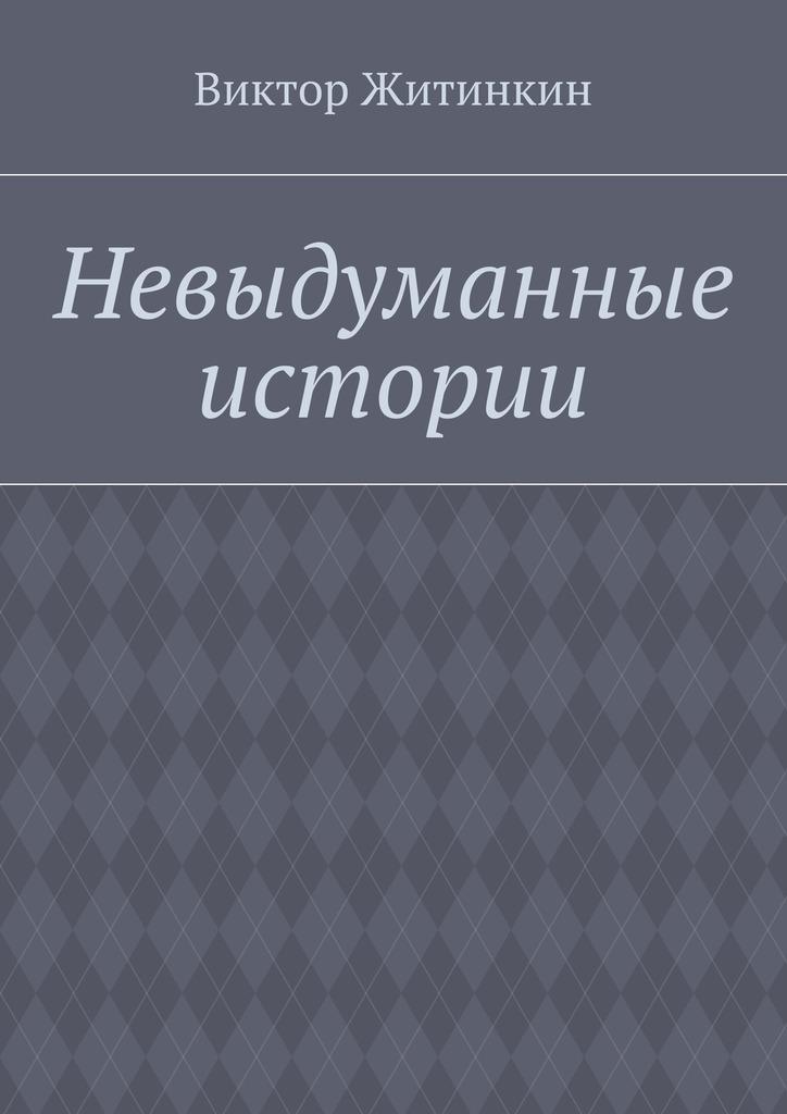 Виктор Житинкин Невыдуманные истории невыдуманные рассказы