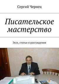 Сергий Чернец - Писательское мастерство. Эссе, статьи ирассуждения