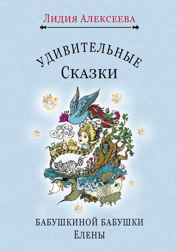 Лидия Алексеева - Удивительные сказки бабушкиной бабушки Елены