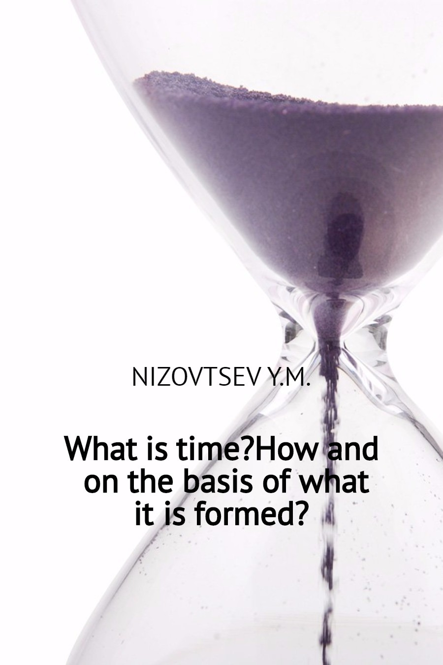 Юрий Михайлович Низовцев What is time? How and on the basis of what it is formed? what s the time maisy