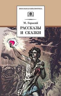 Максим Горький - Рассказы и сказки