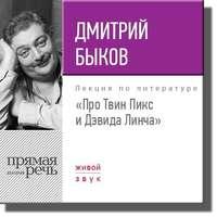 Дмитрий Быков - Лекция «Про Твин Пикс и Дэвида Линча»