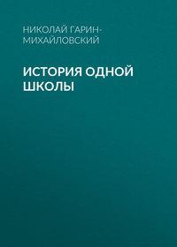 Николай Гарин-Михайловский - История одной школы