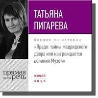 Татьяна Пигарева - Лекция «Прадо: тайны мадридского двора или как рождается великий Музей»