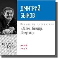 Дмитрий Быков - Лекция «Холмс. Бендер. Штирлиц»