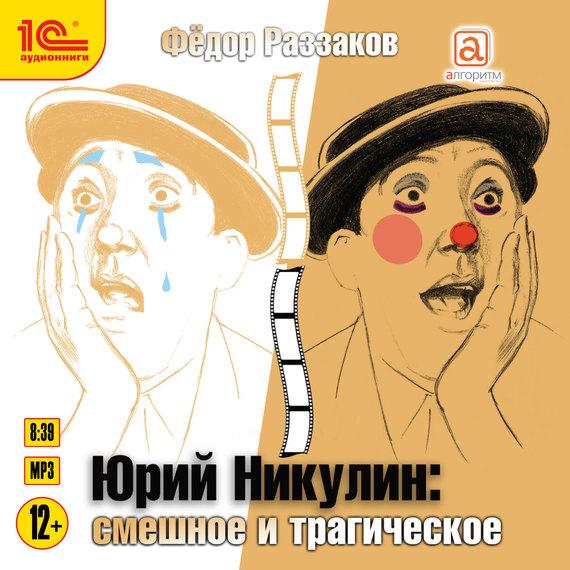 Федор Раззаков Юрий Никулин. Смешное и трагическое юрий соломин от адъютанта до его превосходительства