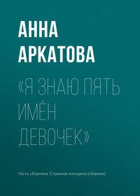 Анна Аркатова - «Я знаю пять имён девочек»