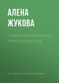 Алена Жукова - О женском начале и мужском конце