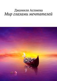 Джамиля Мусаевна Аспиева - Мир глазами мечтателей