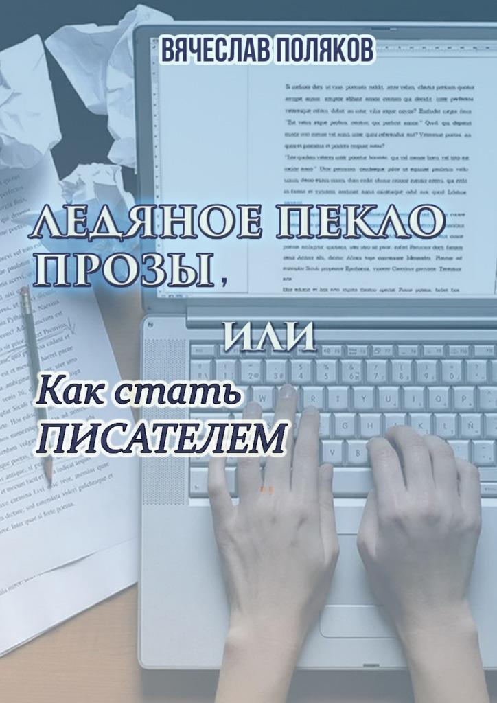 Вячеслав Поляков - Ледяное пекло прозы, или как стать писателем