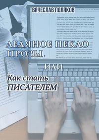 Вячеслав Петрович Поляков - Ледяное пекло прозы, или как стать писателем