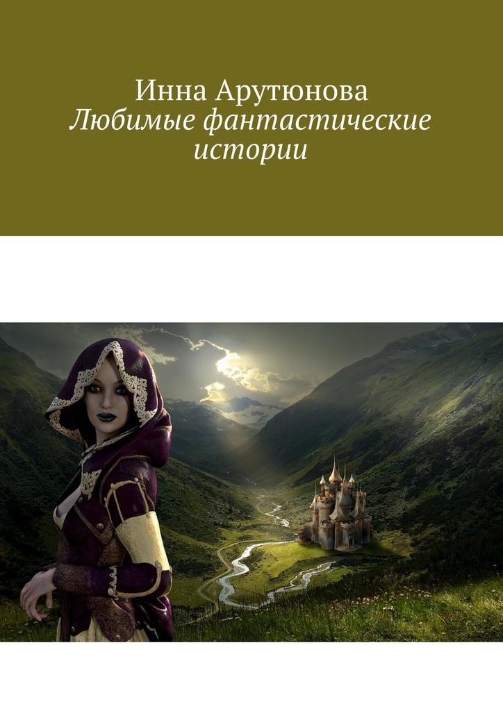 Инна Арутюнова Любимые фантастические истории кочнева инна анатольевна funny stories веселые истории