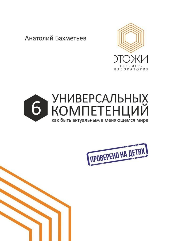 Анатолий Бахметьев - 6универсальных компетенций. Как быть актуальным вменяющемсямире
